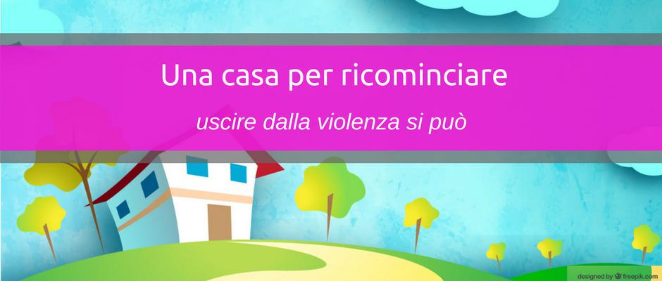 Una casa per ricominciare: si può uscire dalla violenza